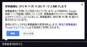 背景画像は 2012 年 11 月 16 日にサービスを終了します 背景画像をご利用いただきありがとうございます。より効率的な Google 検索ページを皆様に提供していくため、背景画像のカスタマイズ機能を廃止させていただくことになりました。背景画像は 2012 年 11 月 16 日から表示されなくなります。 [削除] をクリックすると背景画像の使用を停止します。現在の背景画像と Picasa ウェブ アルバムは引き続きご利用になれます。